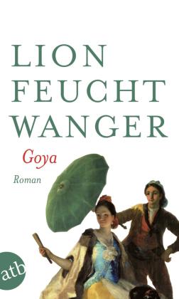Goya oder Der arge Weg der Erkenntnis. Von Lion Feuchtwanger