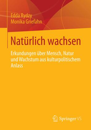 Natürlich wachsen. Erkundungen über Mensch, Natur und Wachstum aus kulturpolitischem Anlass von Edda Rydzy und Monika Griefahn