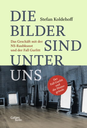 Die Bilder sind unter uns. Das Geschäft mit der NS-Raubkunst und der Fall Gurlitt. Von Stefan Koldehoff
