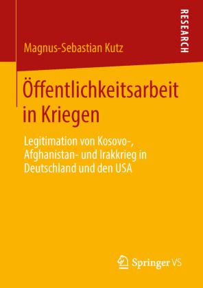 Öffentlichkeitsarbeit in Kriegen. Legitimation von Kosovo-, Afghanistan- und Irakkrieg in Deutschland und den USA. Von Magnus-Sebastian Kutz
