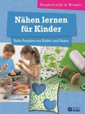 Nähen lernen für Kinder - Tolle Projekte mit Nadel und Faden
