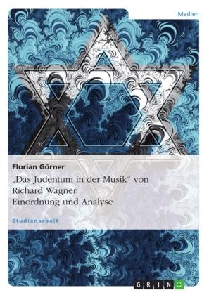 """""""Das Judentum in der Musik"""" von Richard Wagner. Einordnung und Analyse"""