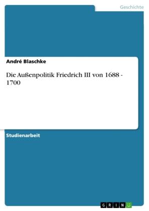Die Außenpolitik Friedrich III von 1688 - 1700