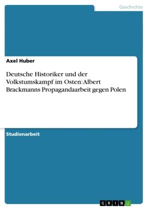 Deutsche Historiker und der Volkstumskampf im Osten: Albert Brackmanns Propagandaarbeit gegen Polen