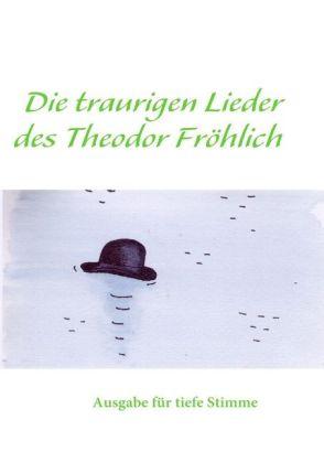 Die traurigen Lieder des Theodor Fröhlich tiefe Stimme