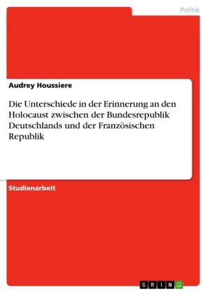 Die Unterschiede in der Erinnerung  an den Holocaust zwischen der Bundesrepublik Deutschlands und der Französischen Repu