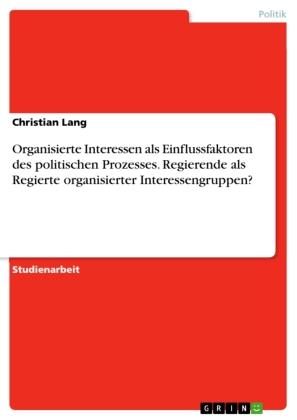 Organisierte Interessen als Einflussfaktoren des politischen Prozesses. Regierende als Regierte organisierter Interessen