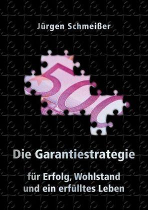 Die Garantiestrategie für Erfolg, Wohlstand und ein erfülltes Leben