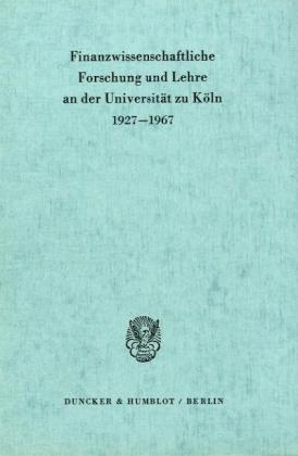 Finanzwissenschaftliche Forschung und Lehre an der Universität zu Köln 1927 - 1967.