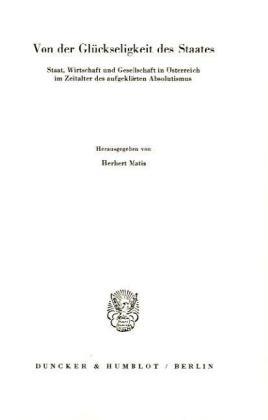 Von der Glückseligkeit des Staates. Staat, Wirtschaft und Gesellschaft in Österreich im Zeitalter des aufgeklärten Absol