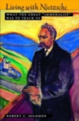 """Living with Nietzsche What the Great """"Immoralist"""" Has to Teach Us"""