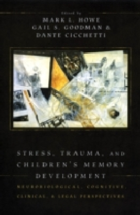 Stress, Trauma, and Children's Memory Development Neurobiological, cognitive, clinical and legal perspectives