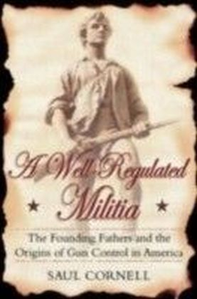 Well-Regulated Militia The Founding Fathers and the Origins of Gun Control in America