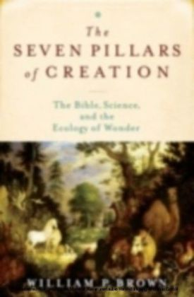 Seven Pillars of Creation The Bible, Science, and the Ecology of Wonder