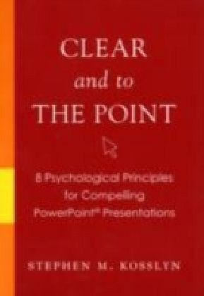 Clear and to the Point 8 psychological principles for compelling PowerPoint presentations