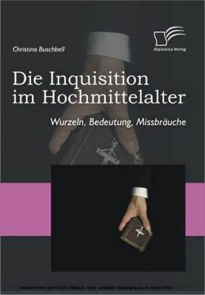 Die Inquisition im Hochmittelalter. Wurzeln, Bedeutung, Missbräuche