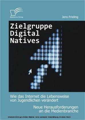 Zielgruppe Digital Natives: Wie das Internet die Lebensweise von Jugendlichen verändert. Neue Herausforderungen an die Medienbranche
