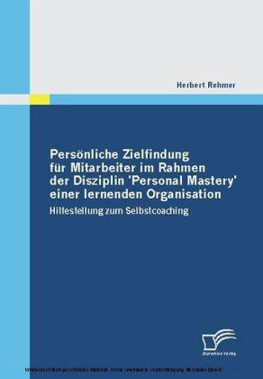 Persönliche Zielfindung für Mitarbeiter im Rahmen der Disziplin 'Personal Mastery' einer lernenden Organisation. Hilfestellung zum Selbstcoaching