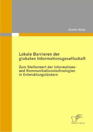 Lokale Barrieren der globalen Informationsgesellschaft: Zum Stellenwert der Informations- und Kommunikationstechnologien in Entwicklungsländern