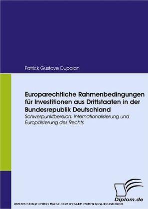 Europarechtliche Rahmenbedingungen für Investitionen aus Drittstaaten in der Bundesrepublik Deutschland. Schwerpunktbereich: Internationalisierung und Europäisierung des Rechts