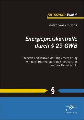 Energiepreiskontrolle durch 29 GWB: Chancen und Risiken der Implementierung vor dem Hintergrund des Energierechts und des Kartellrechts