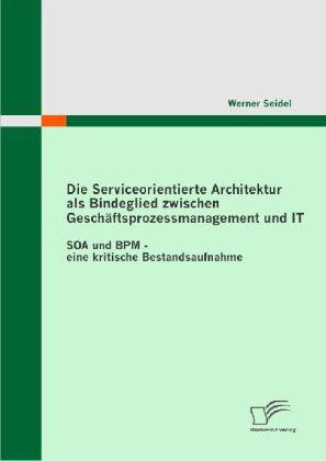Die Serviceorientierte Architektur als Bindeglied zwischen Geschäftsprozessmanagement und IT