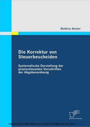 Die Korrektur von Steuerbescheiden - Systematische Darstellung der praxisrelevanten Vorschriften der Abgabenordnung