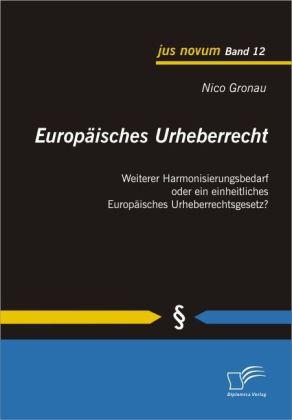 Europäisches Urheberrecht. Weiterer Harmonisierungsbedarf oder ein einheitliches Europäisches Urheberrechtsgesetz?