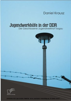 Jugendwerkhöfe in der DDR. Der Geschlossene Jugendwerkhof Torgau