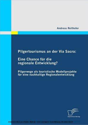 Pilgertourismus an der Via Sacra: Eine Chance für die regionale Entwicklung? Pilgerwege als touristische Modellprojekte für eine nachhaltige Regionalentwicklung