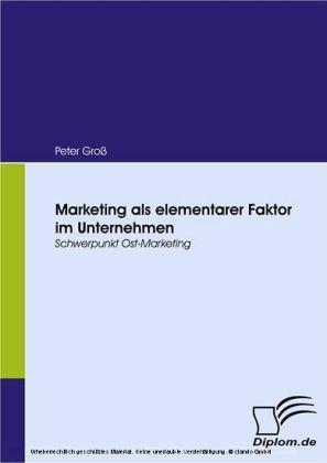 Marketing als elementarer Faktor im Unternehmen. Schwerpunkt Ost-Marketing
