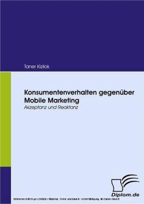 Konsumentenverhalten gegenüber Mobile Marketing. Akzeptanz und Reaktanz