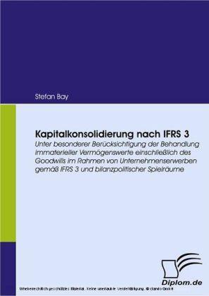 Kapitalkonsolidierung nach IFRS 3. Unter besonderer Berücksichtigung der Behandlung immaterieller Vermögenswerte einschließlich des Goodwills im Rahmen von Unternehmenserwerben gemäß IFRS 3