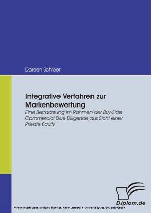 Integrative Verfahren zur Markenbewertung. Eine Betrachtung im Rahmen der Buy-Side Commercial Due Diligence aus Sicht einer Private Equity