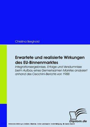 Erwartete und realisierte Wirkungen des EU-Binnenmarktes. Integrationsergebnisse, Erfolge und Versäumnisse beim Aufbau eines Gemeinsamen Marktes analysiert anhand des Cecchini-Berichts von 1988