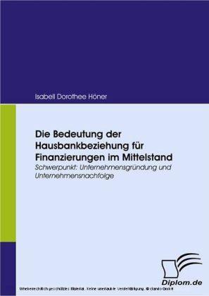 Die Bedeutung der Hausbankbeziehung für Finanzierungen im Mittelstand. Schwerpunkt: Unternehmensgründung und Unternehmensnachfolge