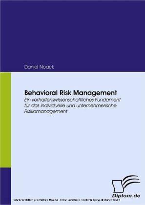 Behavioral Risk Management. Ein verhaltenswissenschaftliches Fundament für das individuelle und unternehmerische Risikomanagement