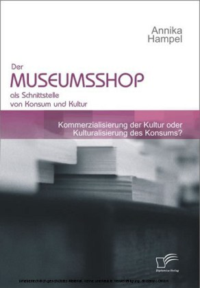 Der Museumsshop als Schnittstelle von Konsum und Kultur. Kommerzialisierung der Kultur oder Kulturalisierung des Konsums?