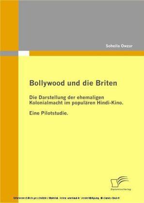 Bollywood und die Briten. Die Darstellung der ehemaligen Kolonialmacht im populären Hindi-Kino. Eine Pilotstudie.
