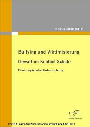 Bullying und Viktimisierung: Gewalt im Kontext Schule. Eine empirische Untersuchung