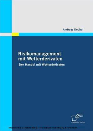 Risikomanagement mit Wetterderivaten. Der Handel mit Wetterderivaten