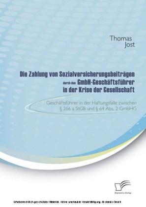 Die Zahlung von Sozialversicherungsbeiträgen durch den GmbH-Geschäftsführer in der Krise der Gesellschaft. Geschäftsführer in der Haftungsfalle zwischen 266 a StGB und 64 Abs. 2 GmbHG