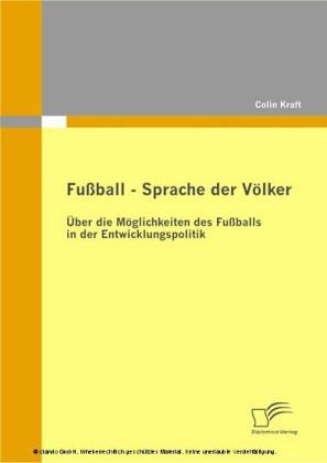 Fußball - Sprache der Völker: Über die Möglichkeiten des Fußballs in der Entwicklungspolitik