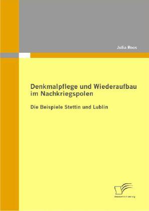 Denkmalpflege und Wiederaufbau im Nachkriegspolen: Die Beispiele Stettin und Lublin