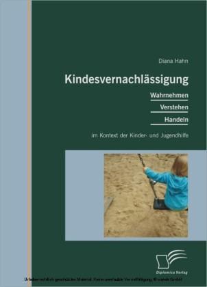 Kindesvernachlässigung: Wahrnehmen, Verstehen, Handeln im Kontext der Kinder- und Jugendhilfe