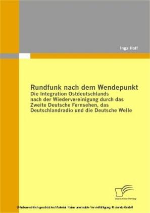 Rundfunk nach dem Wendepunkt: Die Integration Ostdeutschlands nach der Wiedervereinigung durch das Zweite Deutsche Fernsehen, das Deutschlandradio und die Deutsche Welle