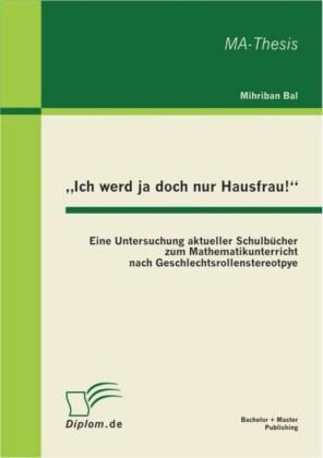 'Ich werd ja doch nur Hausfrau!': Eine Untersuchung aktueller Schulbücher zum Mathematikunterricht nach Geschlechtsrollenstereotpye