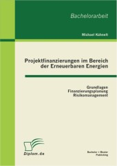 Projektfinanzierungen im Bereich der Erneuerbaren Energien: Grundlagen, Finanzierungsplanung, Risikomanagement