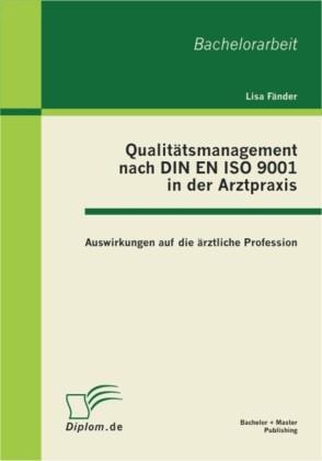Qualitätsmanagement nach DIN EN ISO 9001 in der Arztpraxis: Auswirkungen auf die ärztliche Profession
