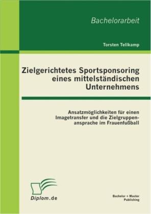 Zielgerichtetes Sportsponsoring eines mittelständischen Unternehmens: Ansatzmöglichkeiten für einen Imagetransfer und die Zielgruppenansprache im Frauenfußball